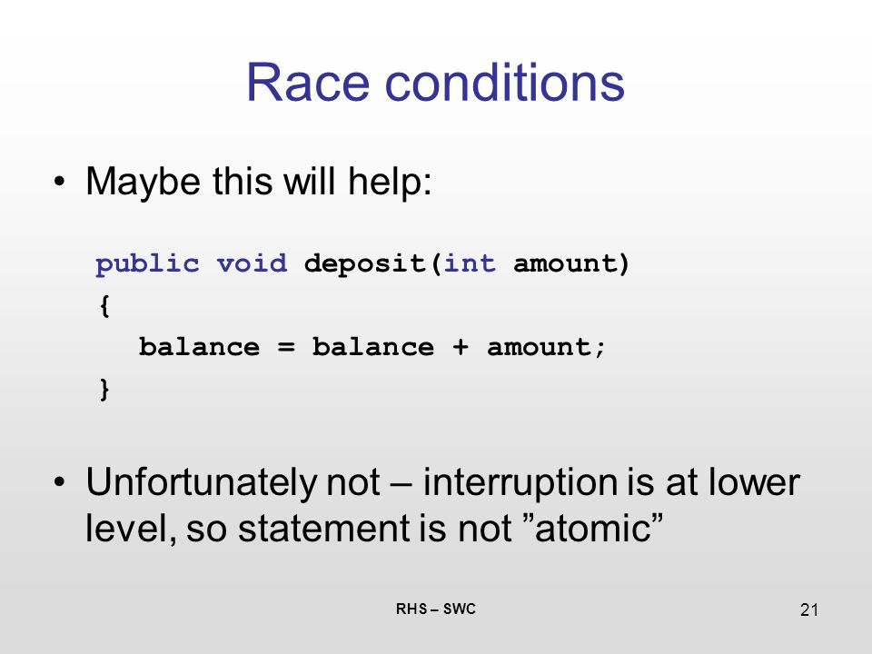 RHS – SWC 21 Race conditions Maybe this will help: public void deposit(int amount) { balance = balance + amount; } Unfortunately not – interruption is
