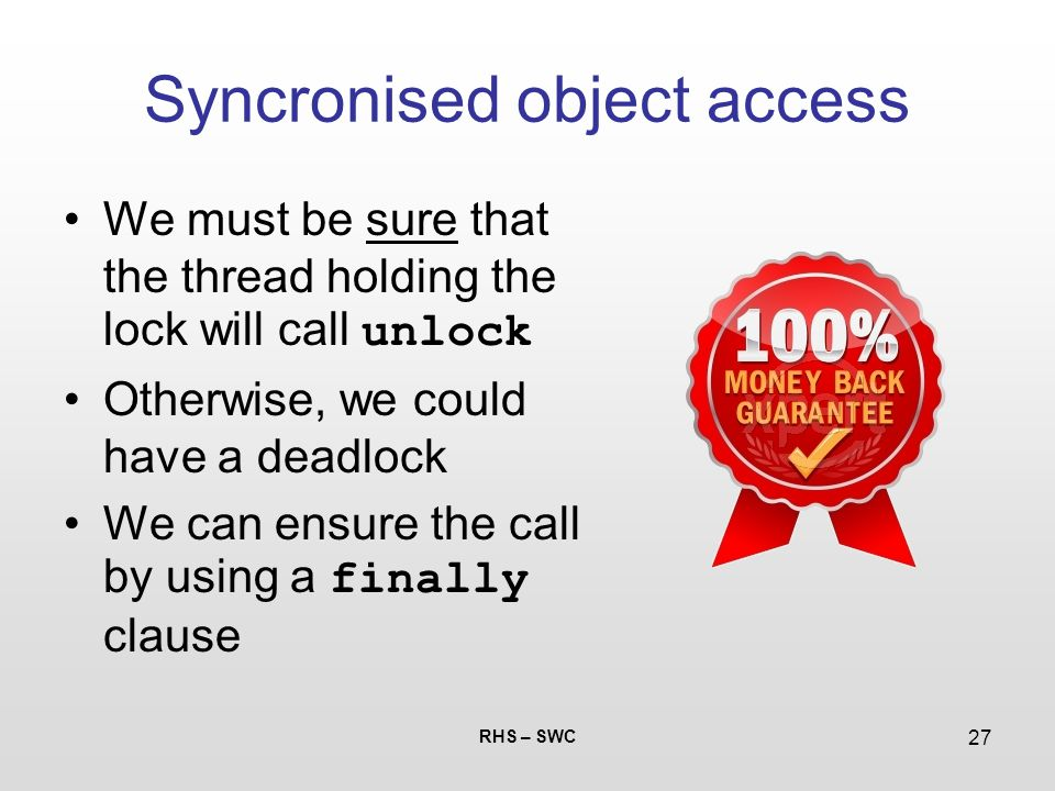 RHS – SWC 27 Syncronised object access We must be sure that the thread holding the lock will call unlock Otherwise, we could have a deadlock We can en