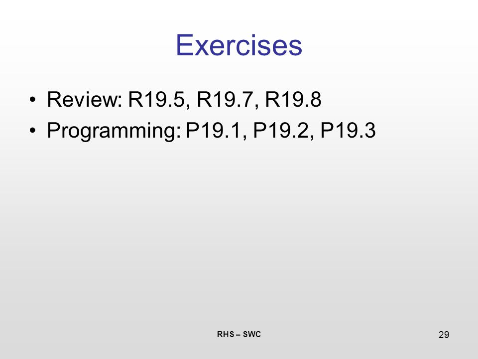 RHS – SWC 29 Exercises Review: R19.5, R19.7, R19.8 Programming: P19.1, P19.2, P19.3