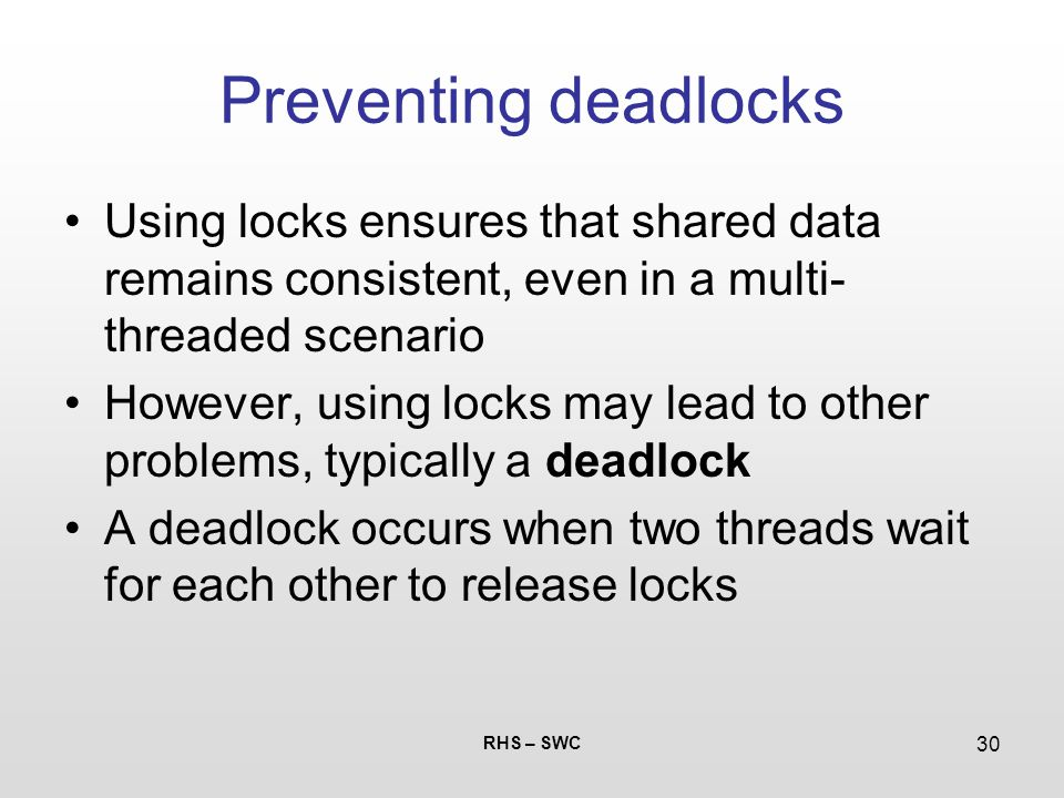 RHS – SWC 30 Preventing deadlocks Using locks ensures that shared data remains consistent, even in a multi- threaded scenario However, using locks may