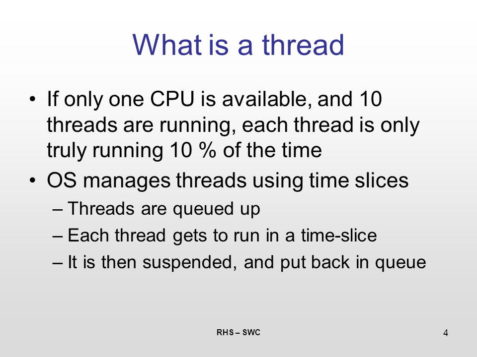 RHS – SWC 4 What is a thread If only one CPU is available, and 10 threads are running, each thread is only truly running 10 % of the time OS manages t