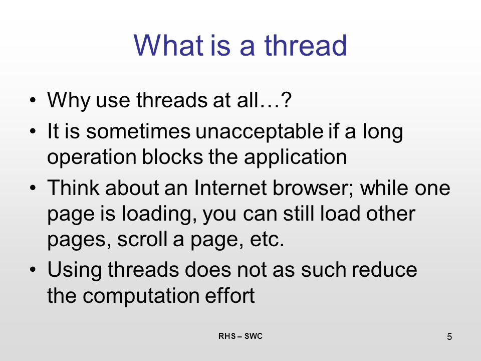 RHS – SWC 5 What is a thread Why use threads at all…? It is sometimes unacceptable if a long operation blocks the application Think about an Internet