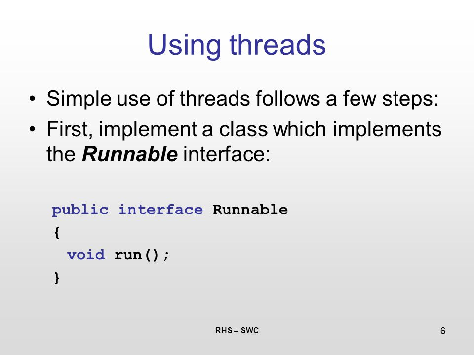 RHS – SWC 6 Using threads Simple use of threads follows a few steps: First, implement a class which implements the Runnable interface: public interfac