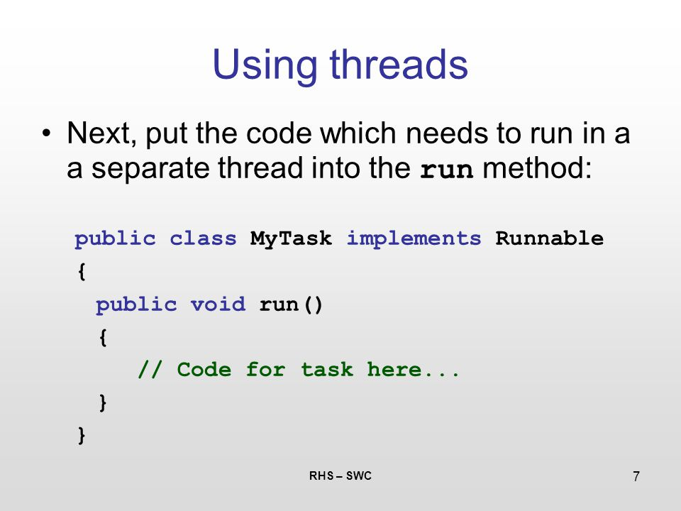 RHS – SWC 7 Using threads Next, put the code which needs to run in a a separate thread into the run method: public class MyTask implements Runnable {
