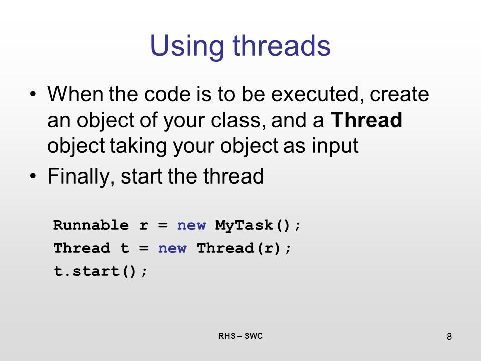 RHS – SWC 8 Using threads When the code is to be executed, create an object of your class, and a Thread object taking your object as input Finally, st