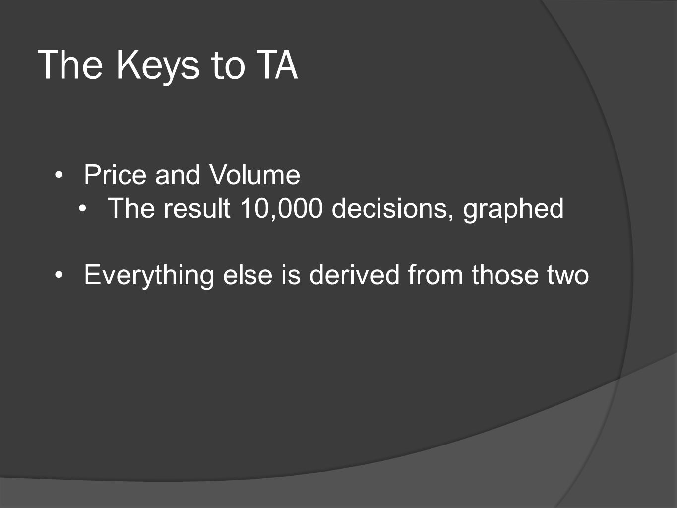 The Keys to TA Price and Volume The result 10,000 decisions, graphed Everything else is derived from those two