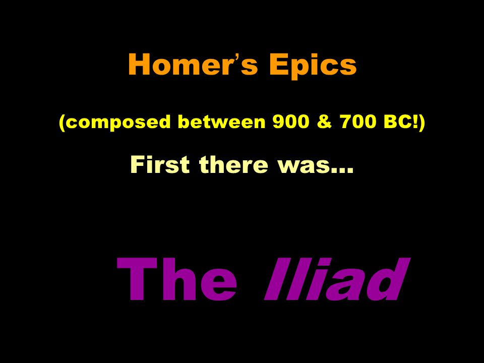 Homer's Epics (composed between 900 & 700 BC!) First there was… The Iliad