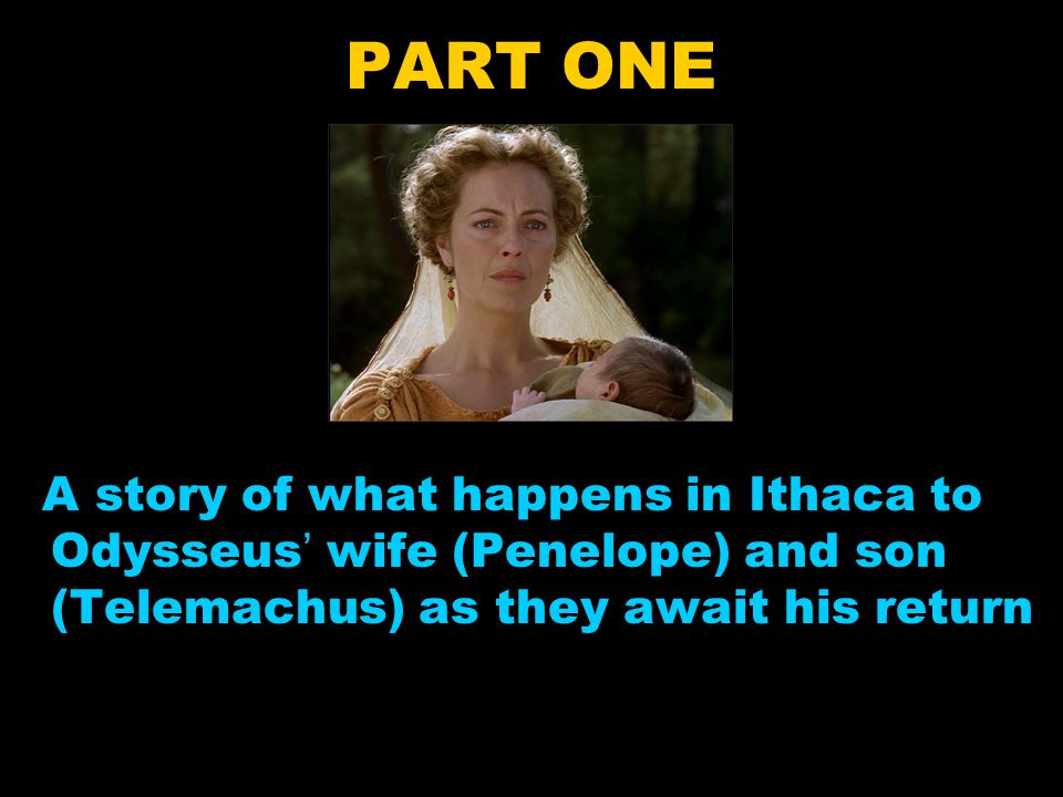 PART ONE A story of what happens in Ithaca to Odysseus' wife (Penelope) and son (Telemachus) as they await his return