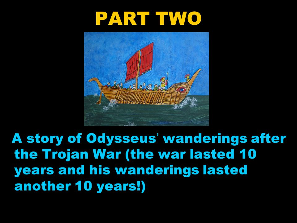 PART TWO A story of Odysseus' wanderings after the Trojan War (the war lasted 10 years and his wanderings lasted another 10 years!)