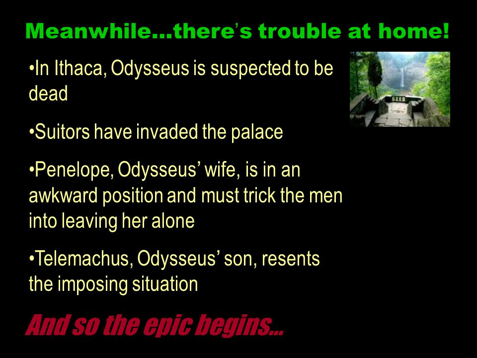 Meanwhile…there's trouble at home! In Ithaca, Odysseus is suspected to be dead Suitors have invaded the palace Penelope, Odysseus' wife, is in an awkw