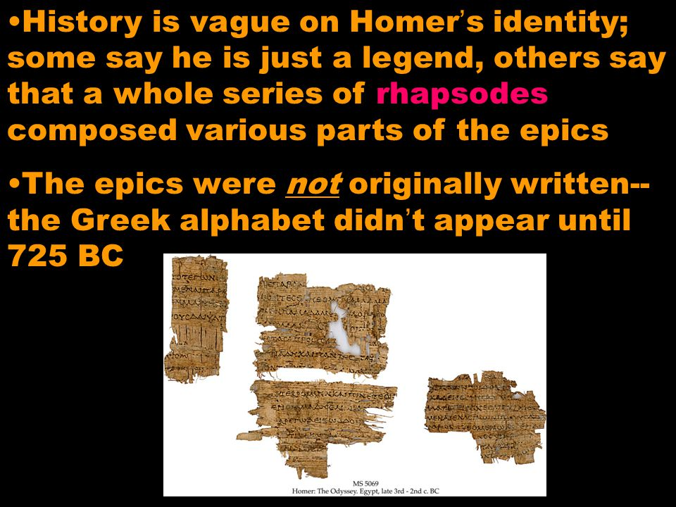 History is vague on Homer's identity; some say he is just a legend, others say that a whole series of rhapsodes composed various parts of the epics Th