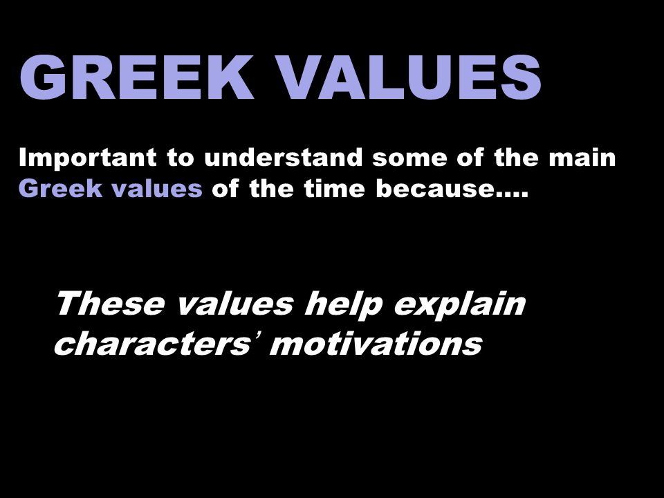 GREEK VALUES Important to understand some of the main Greek values of the time because…. These values help explain characters' motivations