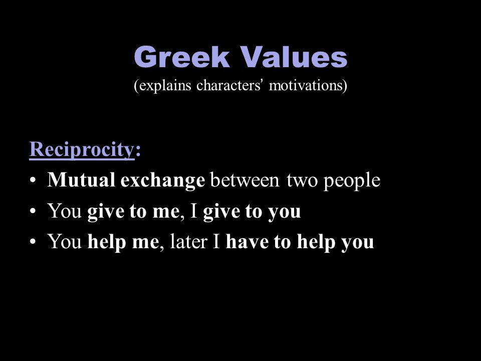 Greek Values (explains characters' motivations) Reciprocity: Mutual exchange between two people You give to me, I give to you You help me, later I hav