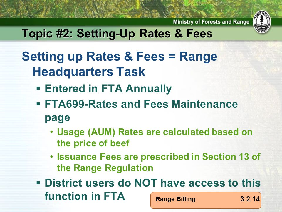Range Billing Topic #2: Setting-Up Rates & Fees Setting up Rates & Fees = Range Headquarters Task  Entered in FTA Annually  FTA699-Rates and Fees Maintenance page Usage (AUM) Rates are calculated based on the price of beef Issuance Fees are prescribed in Section 13 of the Range Regulation  District users do NOT have access to this function in FTA 3.2.14