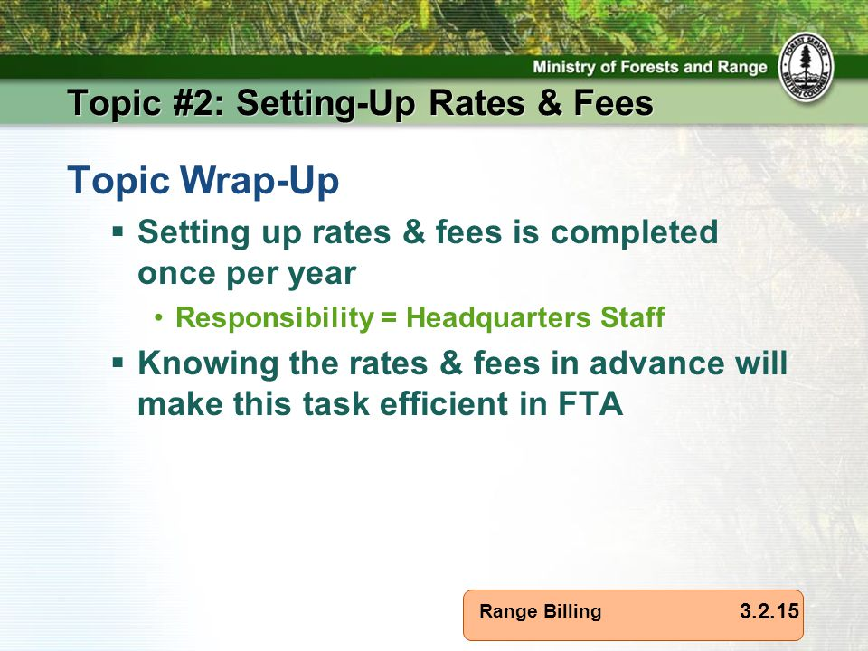 Range Billing Topic #2: Setting-Up Rates & Fees Topic Wrap-Up  Setting up rates & fees is completed once per year Responsibility = Headquarters Staff  Knowing the rates & fees in advance will make this task efficient in FTA 3.2.15