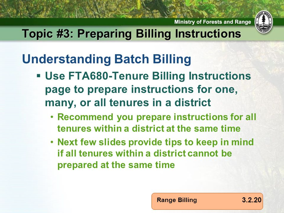 Range Billing Topic #3: Preparing Billing Instructions 3.2.20 Understanding Batch Billing  Use FTA680-Tenure Billing Instructions page to prepare instructions for one, many, or all tenures in a district Recommend you prepare instructions for all tenures within a district at the same time Next few slides provide tips to keep in mind if all tenures within a district cannot be prepared at the same time