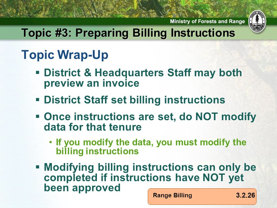 Range Billing Topic #3: Preparing Billing Instructions Topic Wrap-Up  District & Headquarters Staff may both preview an invoice  District Staff set billing instructions  Once instructions are set, do NOT modify data for that tenure If you modify the data, you must modify the billing instructions  Modifying billing instructions can only be completed if instructions have NOT yet been approved 3.2.26