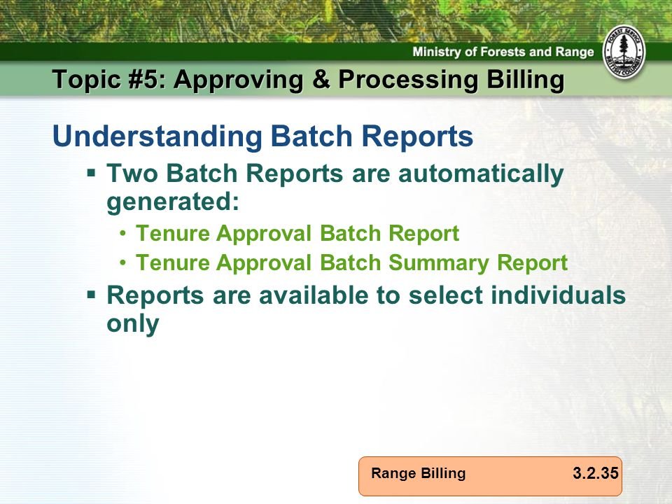 Range Billing Topic #5: Approving & Processing Billing Understanding Batch Reports  Two Batch Reports are automatically generated: Tenure Approval Batch Report Tenure Approval Batch Summary Report  Reports are available to select individuals only 3.2.35
