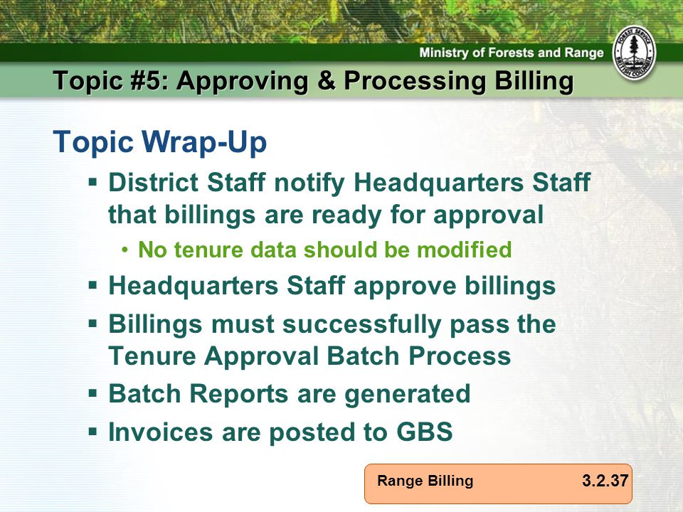 Range Billing Topic #5: Approving & Processing Billing Topic Wrap-Up  District Staff notify Headquarters Staff that billings are ready for approval No tenure data should be modified  Headquarters Staff approve billings  Billings must successfully pass the Tenure Approval Batch Process  Batch Reports are generated  Invoices are posted to GBS 3.2.37