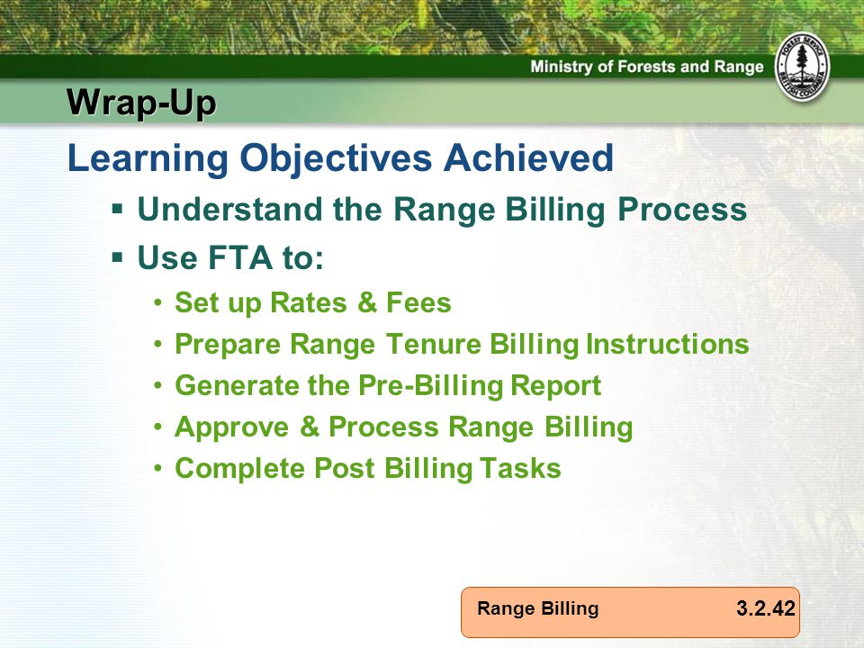 Range Billing Wrap-Up Learning Objectives Achieved  Understand the Range Billing Process  Use FTA to: Set up Rates & Fees Prepare Range Tenure Billing Instructions Generate the Pre-Billing Report Approve & Process Range Billing Complete Post Billing Tasks 3.2.42