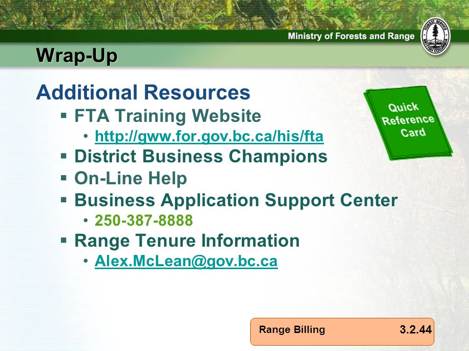 Range Billing Wrap-Up Additional Resources  FTA Training Website http://gww.for.gov.bc.ca/his/fta  District Business Champions  On-Line Help  Business Application Support Center 250-387-8888  Range Tenure Information Alex.McLean@gov.bc.ca 3.2.44