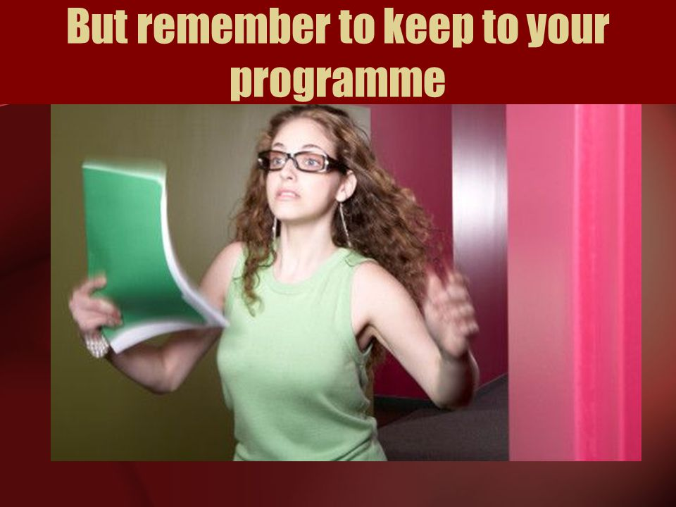 But remember to keep to your programme