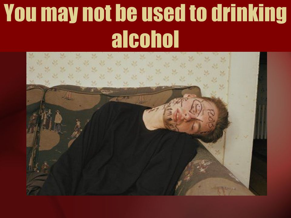 You may not be used to drinking alcohol