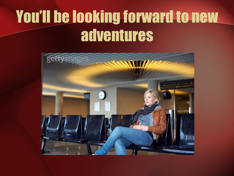 You'll be looking forward to new adventures