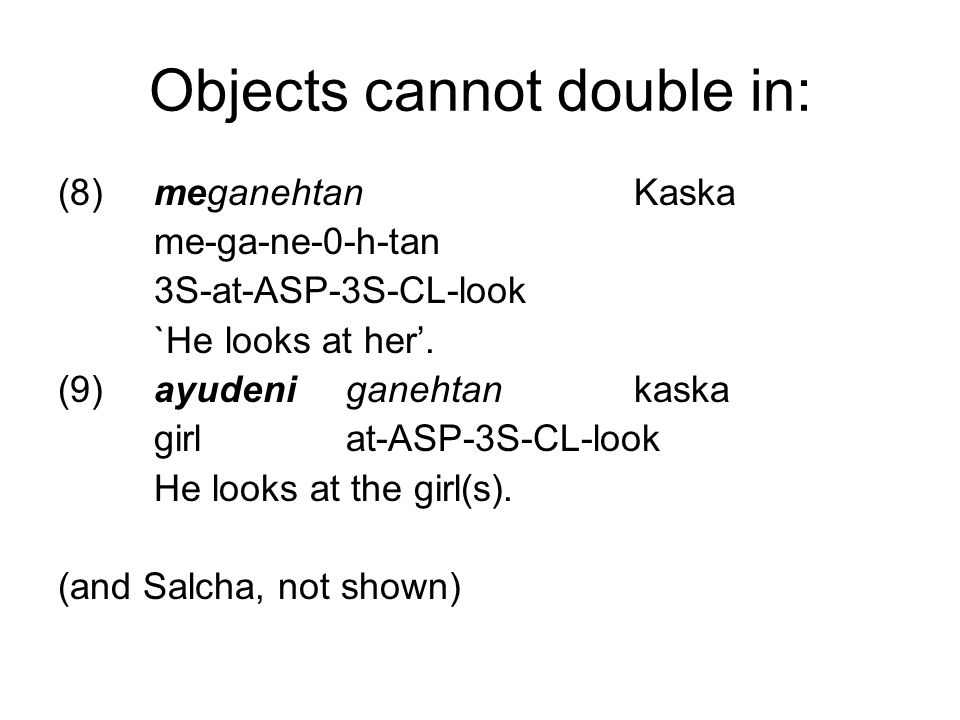 Objects cannot double in: (8)meganehtanKaska me-ga-ne-0-h-tan 3S-at-ASP-3S-CL-look `He looks at her'.