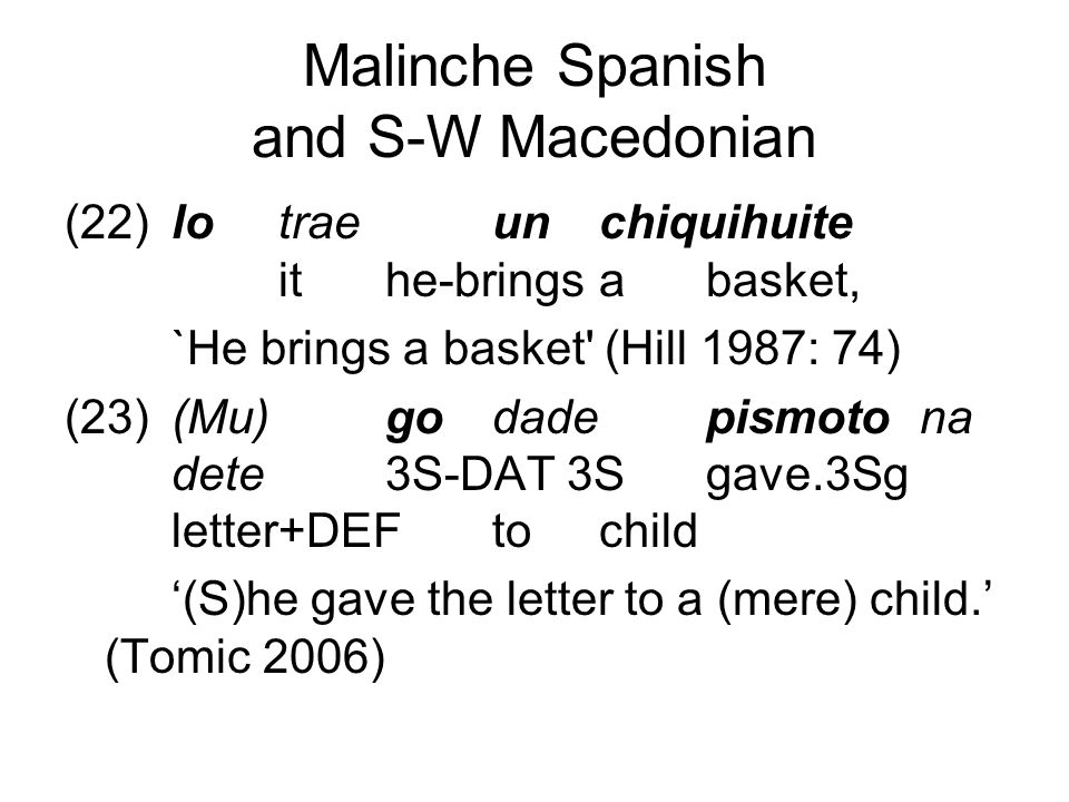 Malinche Spanish and S-W Macedonian (22)lotraeunchiquihuite ithe-bringsabasket, `He brings a basket (Hill 1987: 74) (23)(Mu) godadepismotona dete 3S-DAT 3Sgave.3Sg letter+DEFtochild '(S)he gave the letter to a (mere) child.' (Tomic 2006)