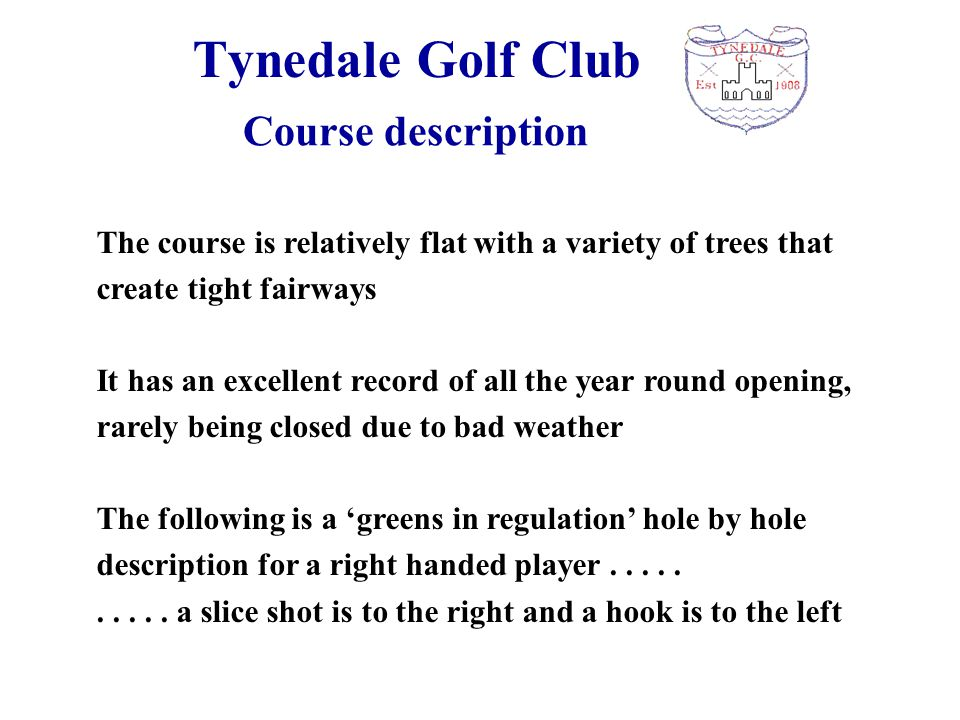 Tynedale Golf Club The course is relatively flat with a variety of trees that create tight fairways It has an excellent record of all the year round opening, rarely being closed due to bad weather The following is a 'greens in regulation' hole by hole description for a right handed player..........
