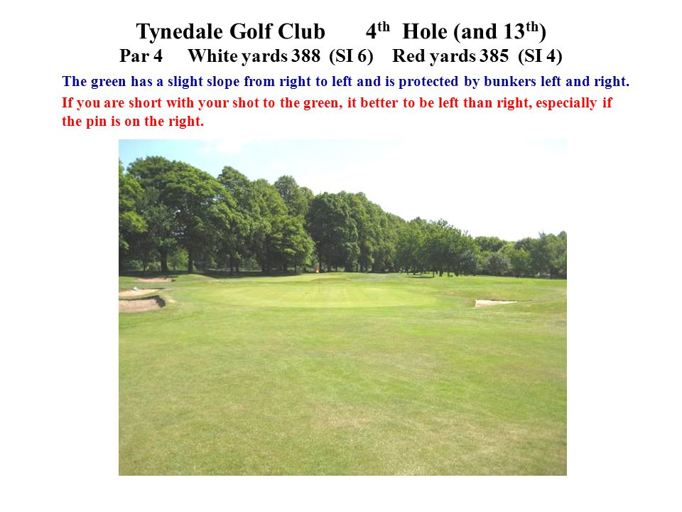 Tynedale Golf Club 4 th Hole (and 13 th ) Par 4White yards 388 (SI 6)Red yards 385 (SI 4) The green has a slight slope from right to left and is protected by bunkers left and right.