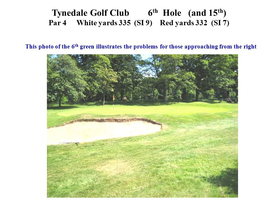 This photo of the 6 th green illustrates the problems for those approaching from the right Tynedale Golf Club 6 th Hole (and 15 th ) Par 4White yards