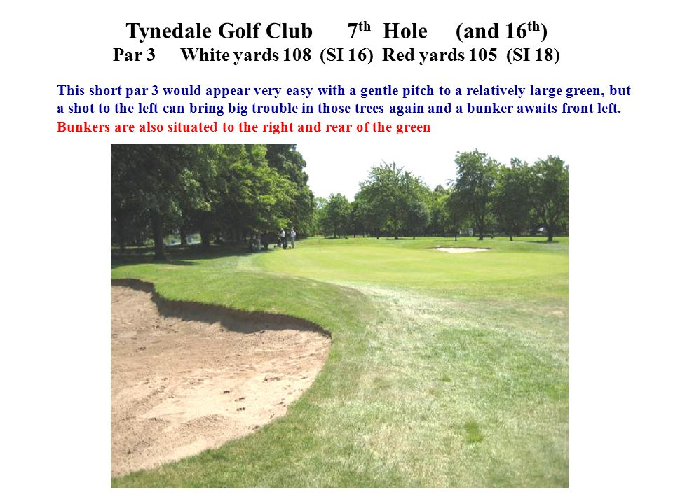 Tynedale Golf Club 7 th Hole (and 16 th ) Par 3White yards 108 (SI 16)Red yards 105 (SI 18) This short par 3 would appear very easy with a gentle pitch to a relatively large green, but a shot to the left can bring big trouble in those trees again and a bunker awaits front left.