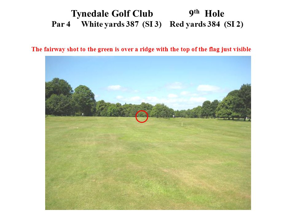 Tynedale Golf Club 9 th Hole Par 4White yards 387 (SI 3)Red yards 384 (SI 2) The fairway shot to the green is over a ridge with the top of the flag ju