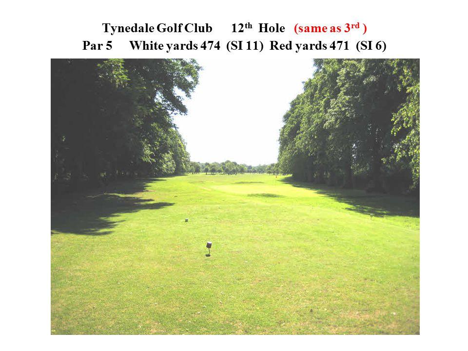 Tynedale Golf Club 12 th Hole (same as 3 rd ) Par 5 White yards 474 (SI 11)Red yards 471 (SI 6)
