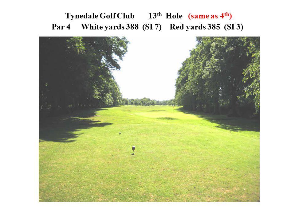 Tynedale Golf Club 13 th Hole (same as 4 th ) Par 4White yards 388 (SI 7)Red yards 385 (SI 3)