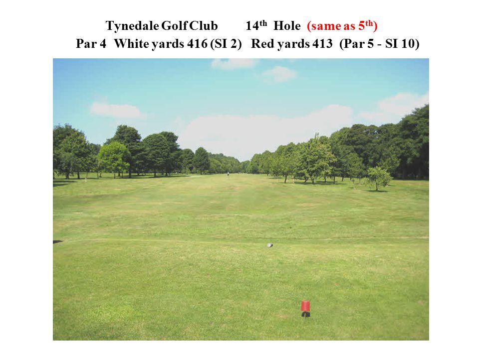 Tynedale Golf Club 14 th Hole (same as 5 th ) Par 4 White yards 416 (SI 2)Red yards 413 (Par 5 - SI 10)