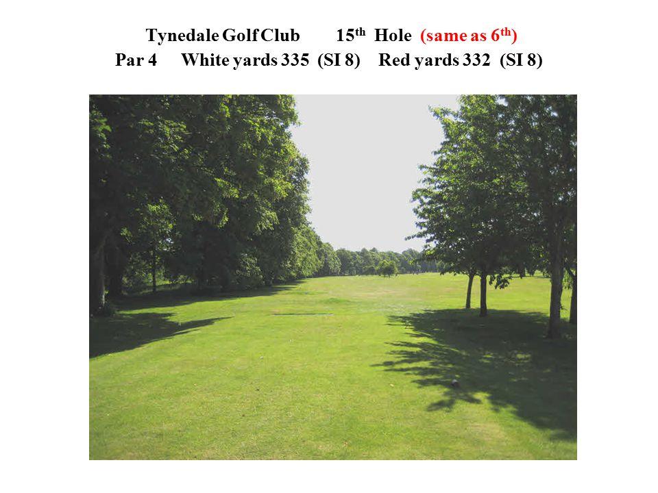 Tynedale Golf Club 15 th Hole (same as 6 th ) Par 4White yards 335 (SI 8)Red yards 332 (SI 8)