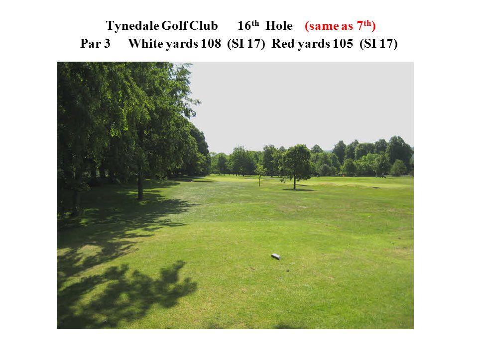 Tynedale Golf Club 16 th Hole (same as 7 th ) Par 3White yards 108 (SI 17)Red yards 105 (SI 17)