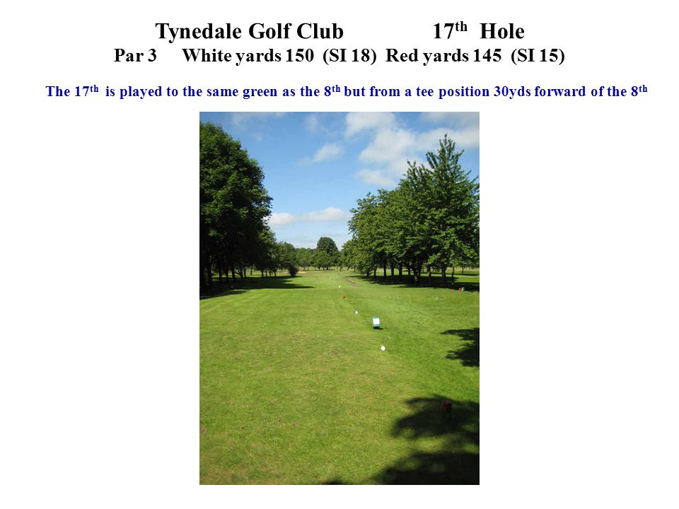 Tynedale Golf Club 17 th Hole Par 3White yards 150 (SI 18)Red yards 145 (SI 15) The 17 th is played to the same green as the 8 th but from a tee posit