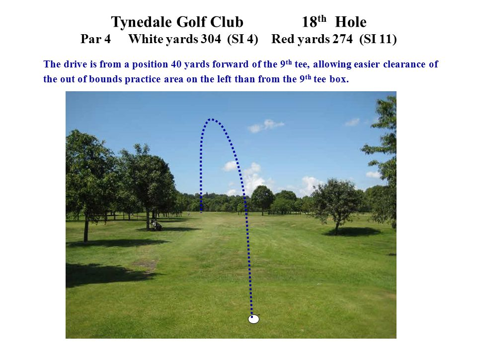 Tynedale Golf Club 18 th Hole Par 4White yards 304 (SI 4)Red yards 274 (SI 11) The drive is from a position 40 yards forward of the 9 th tee, allowing