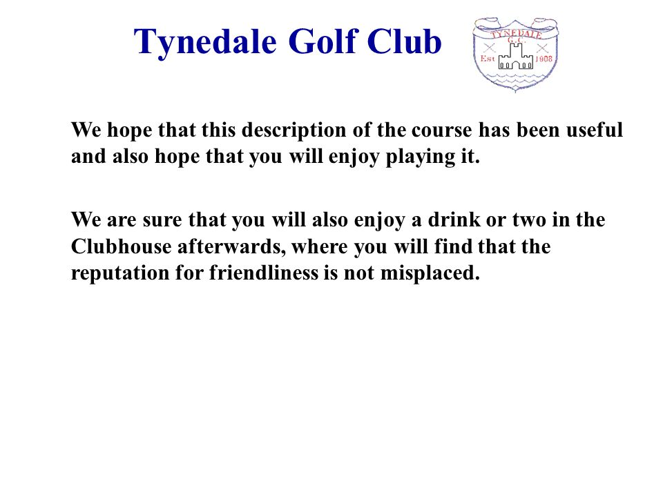 Tynedale Golf Club We hope that this description of the course has been useful and also hope that you will enjoy playing it. We are sure that you will