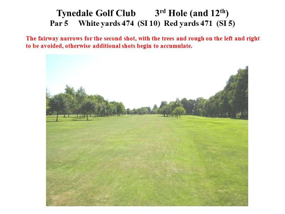 Tynedale Golf Club 3 rd Hole (and 12 th ) Par 5 White yards 474 (SI 10)Red yards 471 (SI 5) The fairway narrows for the second shot, with the trees and rough on the left and right to be avoided, otherwise additional shots begin to accumulate.