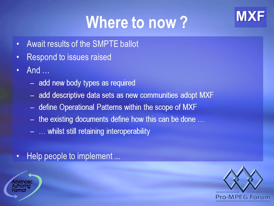 MXF Where to now ? Await results of the SMPTE ballot Respond to issues raised And … –add new body types as required –add descriptive data sets as new