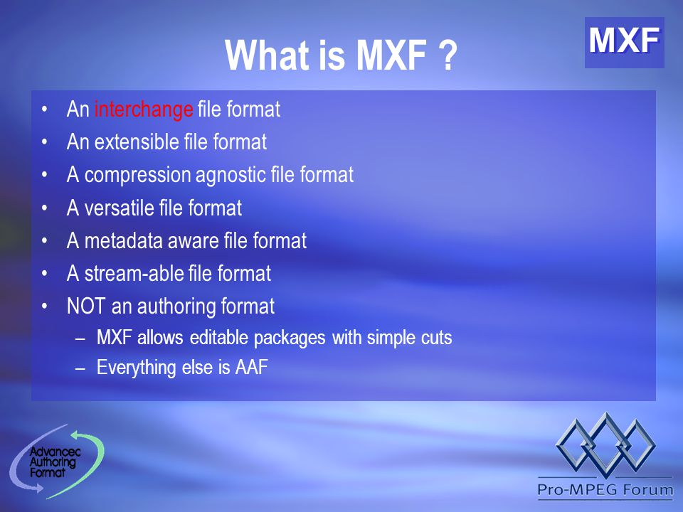 MXF What is MXF ? An interchange file format An extensible file format A compression agnostic file format A versatile file format A metadata aware fil