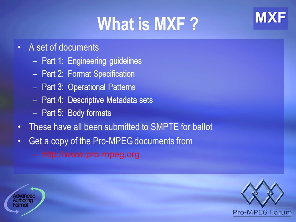 MXF What is MXF ? A set of documents –Part 1: Engineering guidelines –Part 2: Format Specification –Part 3: Operational Patterns –Part 4: Descriptive
