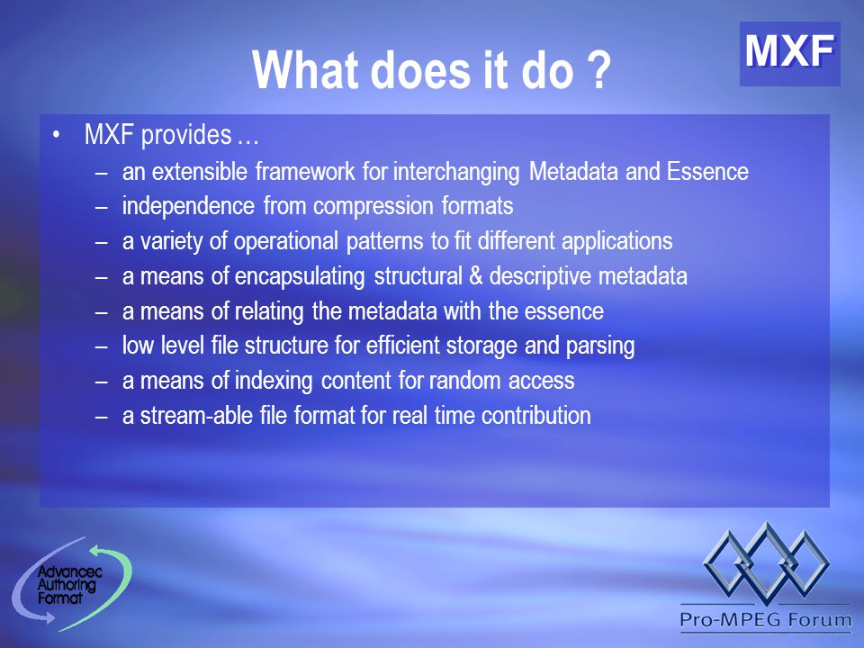 MXF What does it do ? MXF provides … –an extensible framework for interchanging Metadata and Essence –independence from compression formats –a variety