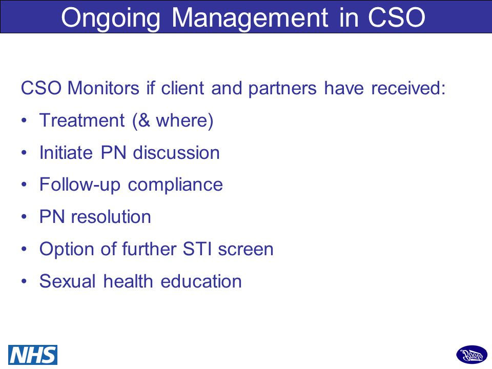12 CSO Monitors if client and partners have received: Treatment (& where) Initiate PN discussion Follow-up compliance PN resolution Option of further STI screen Sexual health education Ongoing Management in CSO