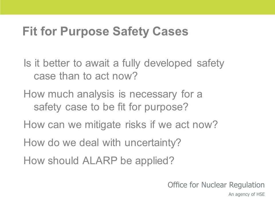 Fit for Purpose Safety Cases Is it better to await a fully developed safety case than to act now? How much analysis is necessary for a safety case to
